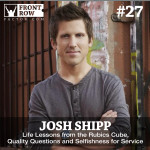 "#27: Josh ""The Teen Whisperer"" Shipp on Life Lessons from the Rubics Cube, Quality Questions and Selfishness for Service"
