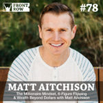 #78: The Millionaire Mindset, 6-Figure Flipping & Wealth Beyond Dollars with Matt Aitchison