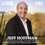 #85: Serial Entrepreneurship, Front Row Moments & Scaling Impact with Problem Solver Jeff Hoffman