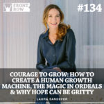 #134: Courage to Grow: How to Create a Human Growth Machine, The Magic in Ordeals, & Why Hope Can Be Gritty