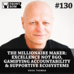 #130: The Millionaire Maker: Excellence Not Ego, Gamifying Accountability & Ecosystems that Support, Challenge & Encourage