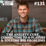 #131: The Anxiety Cure, Connecting to A-Players & Solving Big Problems
