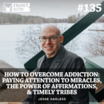 #135: How To Overcome Addiction: Paying Attention To Miracles, The Power of Affirmations, & Timely Tribes