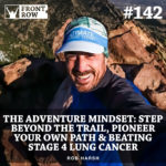#142: The Adventure Mindset: Step Beyond The Trail, Pioneer Your Own Path & How Rob Beat Stage 4 Lung Cancer